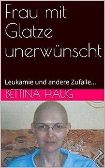 Frau mit Glatze unerwünscht: Leukämie und andere Zufälle... (German Edition) by [Haug, Bettina]