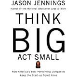 Think Big, Act Small: How Americas Best Performing Companies Keep the Start-up Spirit Alive