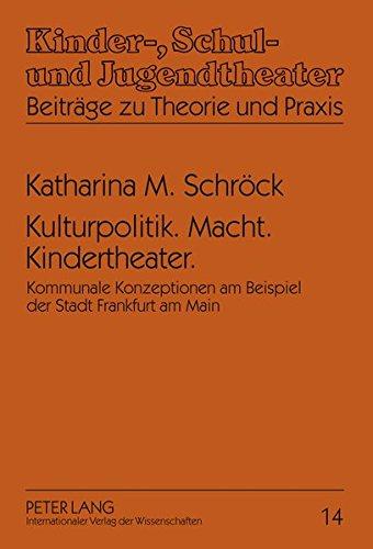 Kulturpolitik. Macht. Kindertheater.: Kommunale Konzeptionen am Beispiel der Stadt Frankfurt am Main (Kinder-, Schul- und Jugendtheater - Beiträge zu Theorie und Praxis)