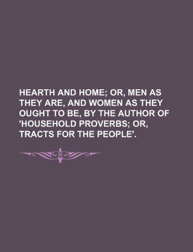 Hearth and Home; Or, Men as They Are, and Women as They Ought to Be, by the Author of 'household Proverbs Or, Tracts for the People'.