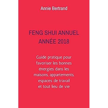 Feng Shui Annuel - Année 2018: Guide pratique pour favoriser les bonnes énergies dans les maisons, appartements, espaces de travail
