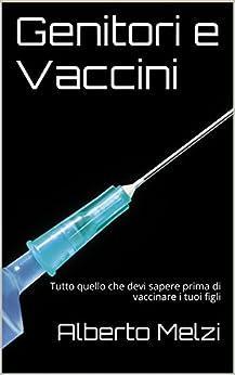 Genitori e Vaccini: Tutto quello che devi sapere prima di vaccinare i tuoi figli di [Melzi, Alberto]