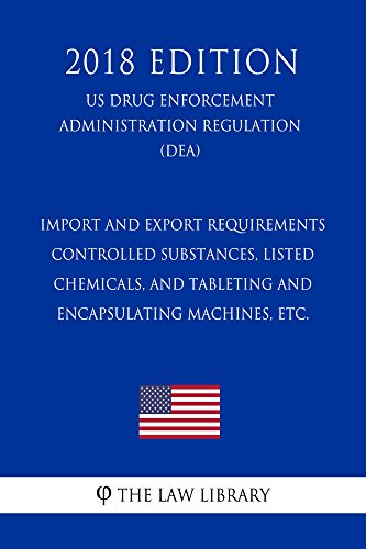 Import and Export Requirements - Controlled Substances, Listed Chemicals, and Tableting and Encapsulating Machines, etc. (US Drug Enforcement Administration ... (DEA) (2018 Edition) (English Edition)