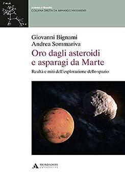 ORO DAGLI ASTEROIDI E ASPARAGI DA MARTE - Edizione digitale: Realtà e miti dell'esplorazione dello spazio di [Bignami]