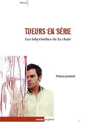 Tueurs en série Les labyrinthes de la chair : Entre réalité, imaginaire et psychanalyse par Thierry Jandrok