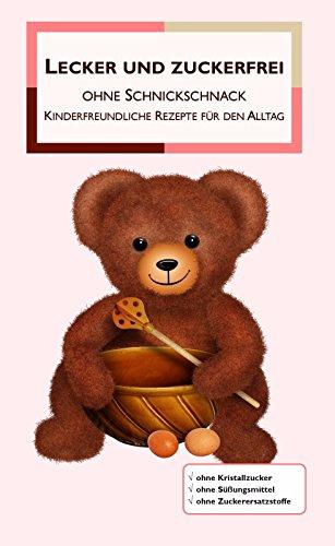 Lecker und zuckerfrei ohne Schnickschnack: Kinderfreundliche Rezepte für den Alltag (German Edition)