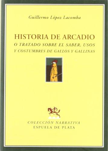 Historia de Arcadio, O, Tratado Sobre El Saber, Usos y Costumbres de Gallos y Gallinas Cover Image