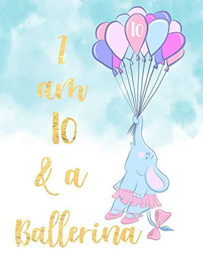 I Am 10 And A Ballerina: Beautiful Flying Baby Elephant Ballerina Notebook Girls 10th Birthday Gift Writing and Drawing Journal Diary Gift for Granddaughter