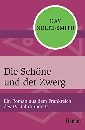 Die Schöne und der Zwerg: Ein Roman aus dem Frankreich des 19. Jahrhunderts