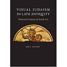 [(Visual Judaism in Late Antiquity: Historical Contexts of Jewish Art )] [Author: Lee I. Levine] [Mar-2013]