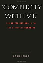 Complicity with Evil: The United Nations in the Age of Modern Genocide by Adam Lebor (2006-10-04)