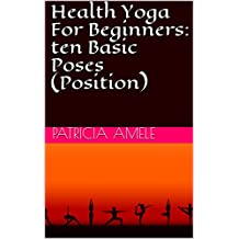 Health Yoga For Beginners: ten Basic Poses (Position) (English Edition)