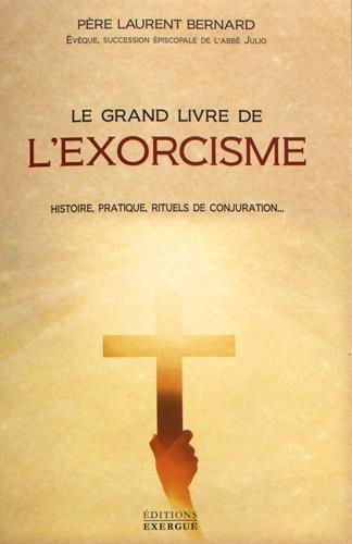 Le grand livre de l'exorcisme : Histoire, pratique, rituels de conjuration...