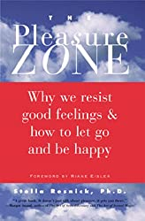 The Pleasure Zone: Why We Resist Good Feelings & How to Let Go and Be Happy
