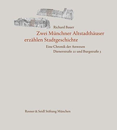 Zwei Münchner Altstadthäuser erzählen Stadtgeschichte. Eine Chronik der Anwesen Dienerstraße 21 und Burgstraße 3
