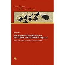 Spätbronzezeitliche Grabfunde aus Nordbaktrien und benachbarten Regionen: Studien zur Chronologie zwischen Aralsee und Persischem Golf (Archäologie in Iran und Turan)