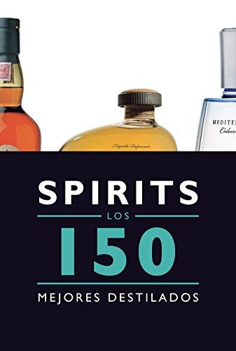 Spirits. Los 150 mejores destilados: Los 150 mejores licores y destilados