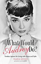 What Would Audrey Do?: Timeless Lessons for Living with Grace & Style by Pamela Keogh (2015-05-07)