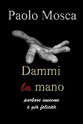 Dammi la mano: Parlare insieme è già felicità (Gli ebook di Paolo Mosca Vol. 2) (Italian Edition)