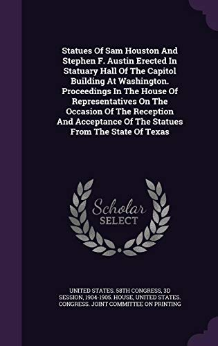 Statues of Sam Houston and Stephen F. Austin Erected in Statuary Hall of the Capitol Building at Washington. Proceedings in the House of ... of the Statues from the State of Texas -