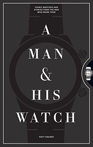 A Man and His Watch: 76 of the World's Most Iconic Watches and Stories from the Men Who Wore Them por Matthew Hranek