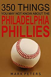 350 Things You May Not Know About The Philadelphia Phillies (English Edition)