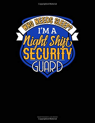Who Needs Sleep I'm A Night Shift Security Guard: Maintenance Log Book