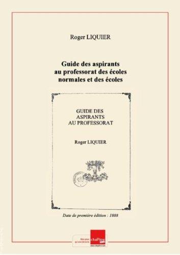 Guide des aspirants au professorat des écoles normales et des écoles primaires supérieures, ainsi qu'à l'admission aux écoles normales supérieures d'enseignement primaire de Saint-Cloud et de Fontenay-aux-Roses... : conseils et directions pédagogiques... / par Roger Liquier [Edition de 1888]
