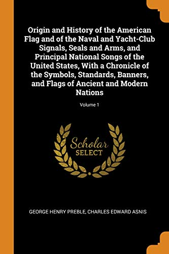 Origin and History of the American Flag and of the Naval and Yacht-Club Signals, Seals and Arms, and Principal National Songs of the United States, ... Flags of Ancient and Modern Nations; Volume 1