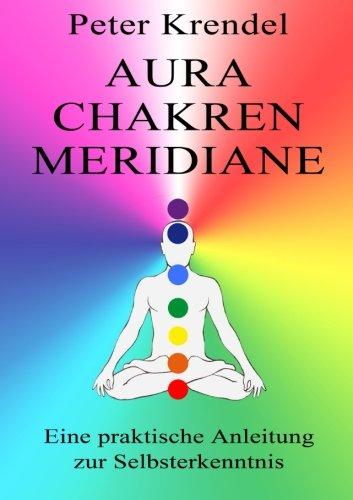 Aura - Chakren - Meridiane: Eine praktische Anleitung zur Selbsterkenntnis
