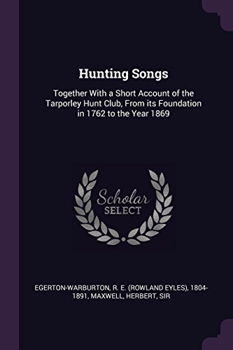 Hunting Songs: Together with a Short Account of the Tarporley Hunt Club, from Its Foundation in 1762 to the Year 1869