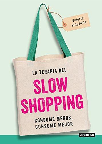 La terapia del Slow Shopping: Consume menos, consume mejor (Cuerpo y mente) por Valérie Halfon