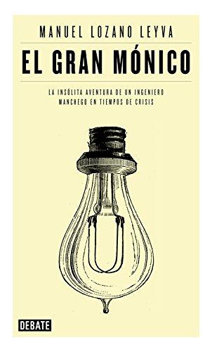 El gran Mónico : la insólita aventura de un ingeniero manchego en tiempos de crisis por Manuel Lozano Leyva