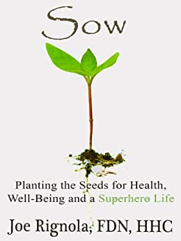 Sow, Planting the Seeds for Health, Well Being and a Superhero Life (English Edition) von [Rignola, Joe]