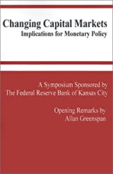 Changing Capital Markets: Implications for Monetary Policy: A Symposium Sponsored by the Federal Reserve Bank of Kansas City (Federal Reserve Bank of Kansas City Symposium)