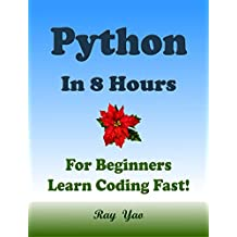 PYTHON: In 8 Hours, For Beginners, Learn Coding Fast! Python Programming Language Crash Course, A Quick Start Guide, Tutorial Book with Hands-On Projects, ... Ultimate Beginner's Guide! (English Edition)
