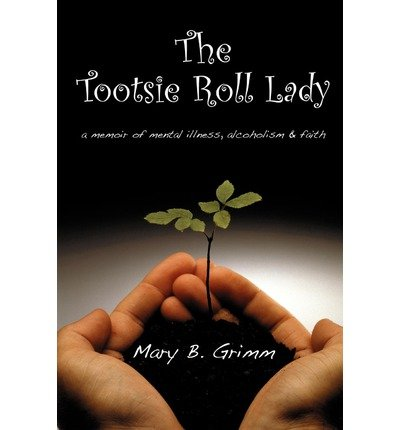 the-tootsie-roll-lady-a-memoir-of-mental-illness-alcoholism-and-faith-author-mary-b-grimm-apr-2009