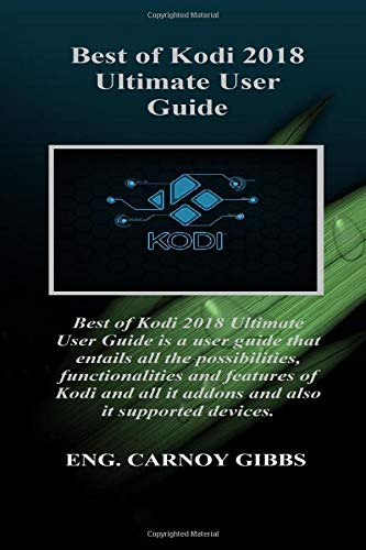 Best Of Kodi 2018 Ultimate User Guide: Best of Kodi 2018 Ultimate User Guide is a user guide that entails all the possibilities, functionalities and features of Kodi and all it addons and also it..