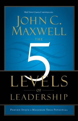The 5 Levels Of Leadership. Proven Steps To Maximize Your Potential