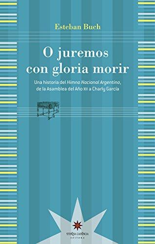 O juremos con gloria morir: Una historia del Himno Nacional Argentino, de la Asamblea del Año XIII a Charly García por Esteban Buch