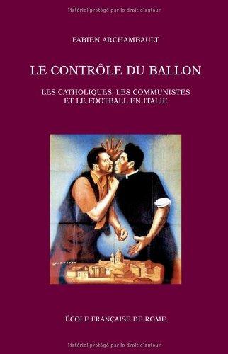 Le contrôle du ballon : Les catholiques, les communistes et le football en Italie, de 1943 au tournant des années 1980