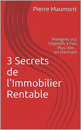 3 Secrets de l'Immobilier Rentable: Atteignez vos Objectifs 3 Fois Plus Vite... en Dormant par Pierre Maumont