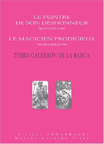 Le peintre de son déshonneur ; Le magicien prodigieux par Pedro Calderon de la Barca
