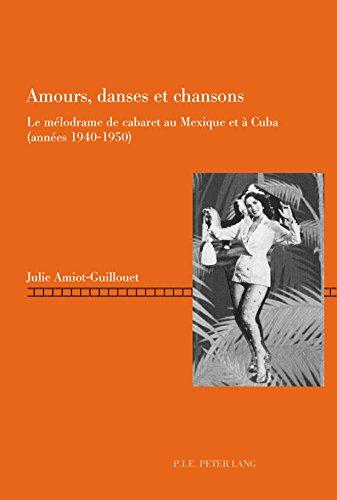 Amours, danses et chansons: Le mélodrame de cabaret au Mexique et à Cuba (années 19401950) (Repenser le cinéma / Rethinking Cinema t. 7) par Julie Amiot-Guillouet