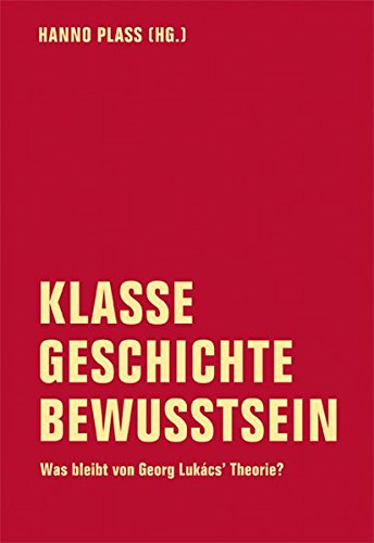 Klasse - Geschichte - Bewusstsein: Was bleibt von Georg Lukács' Theorie