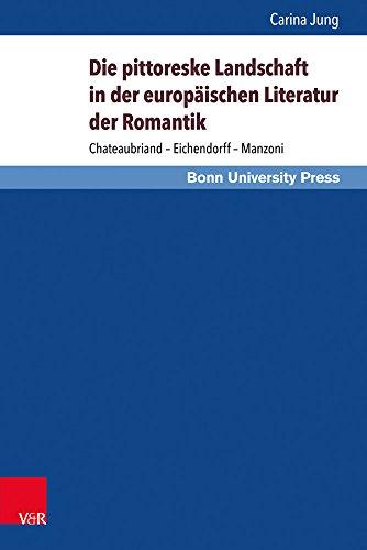 Die pittoreske Landschaft in der europäischen Literatur der Romantik: Chateaubriand - Eichendorff - Manzoni (Gründungsmythen Europas in Literatur, Musik und Kunst)