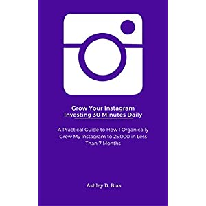 Instagram:  Grow Your Instagram Investing Less Than 30 Minutes A Day: Learn How I Org