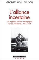 L'Alliance incertaine, les rapports politico-stratégiques franco-allemands, 1954-1996 de Georges-Henri Soutou