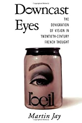 Downcast Eyes: The Denigration of Vision in Twentieth-Century French Thought (Centennial Book)