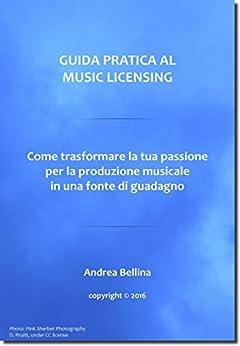 Guida Pratica al Music Licensing - Come trasformare la tua passione per la produzione musicale in una fonte di guadagno von [Andrea Bellina]